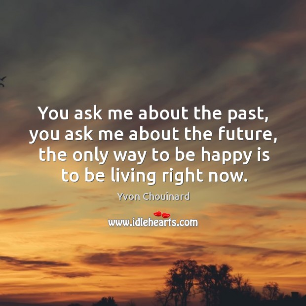 You ask me about the past, you ask me about the future, Yvon Chouinard Picture Quote