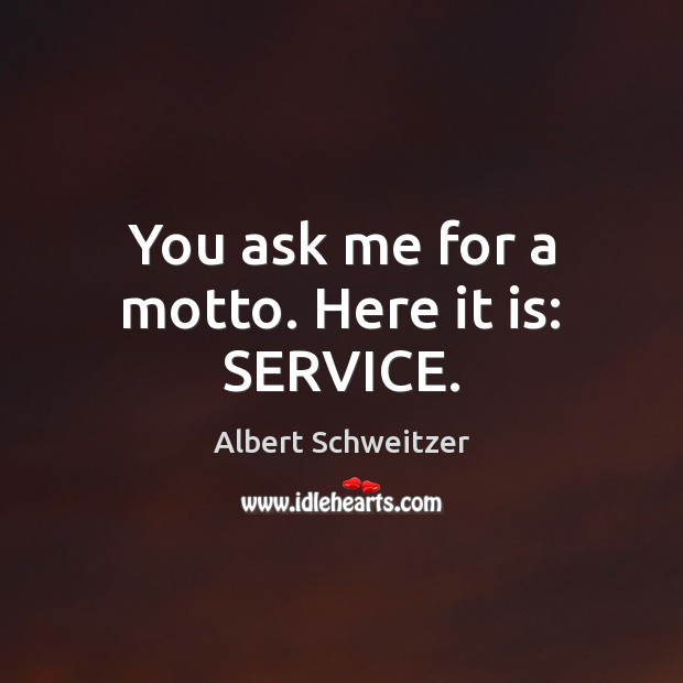 You ask me for a motto. Here it is: SERVICE. Albert Schweitzer Picture Quote