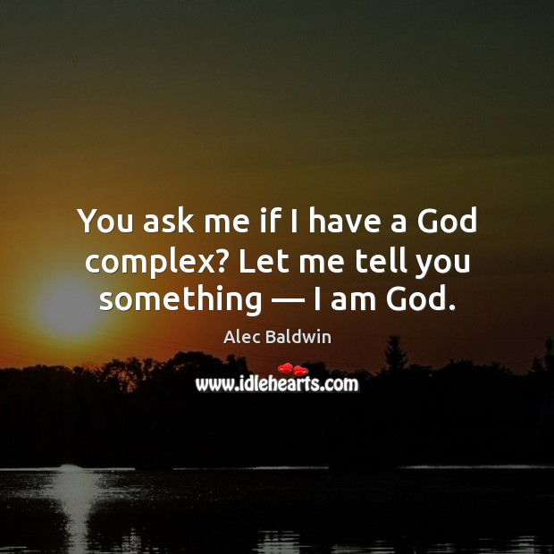 You ask me if I have a God complex? Let me tell you something — I am God. Image