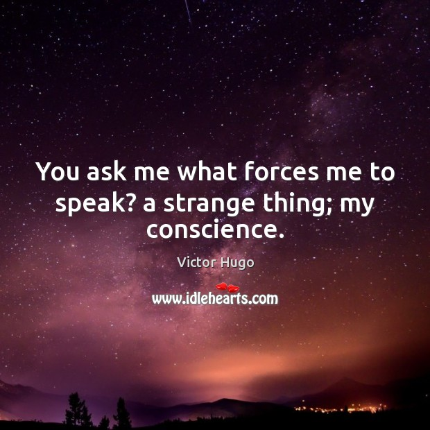 You ask me what forces me to speak? a strange thing; my conscience. Victor Hugo Picture Quote