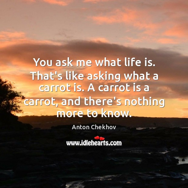You ask me what life is. That's like asking what a carrot Anton Chekhov Picture Quote
