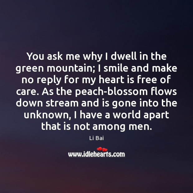 Image, You ask me why I dwell in the green mountain; I smile