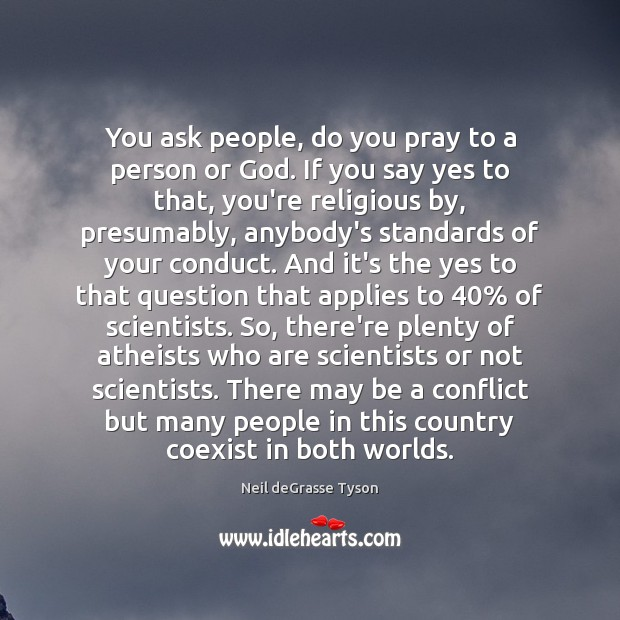 You ask people, do you pray to a person or God. If Image