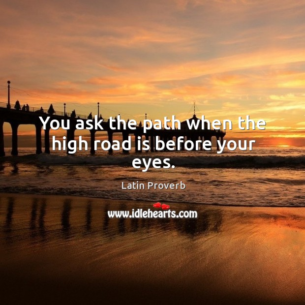 Image, You ask the path when the high road is before your eyes.
