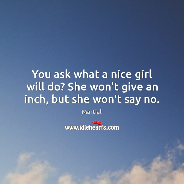 You ask what a nice girl will do? She won't give an inch, but she won't say no. Martial Picture Quote