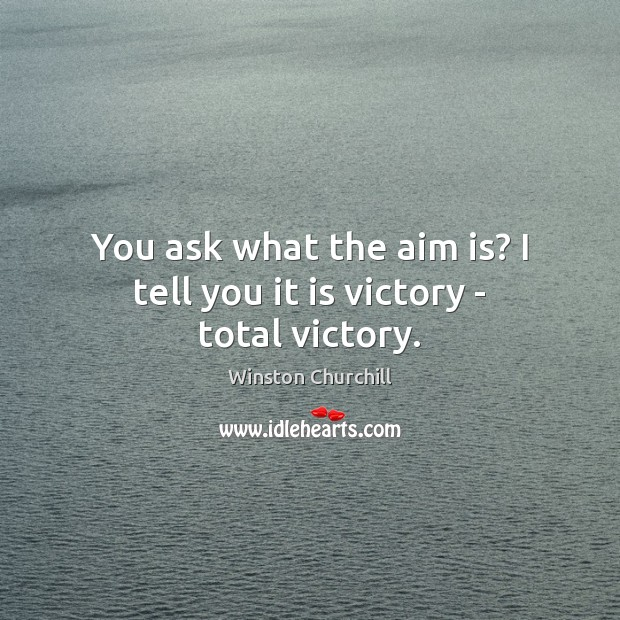You ask what the aim is? I tell you it is victory – total victory. Image
