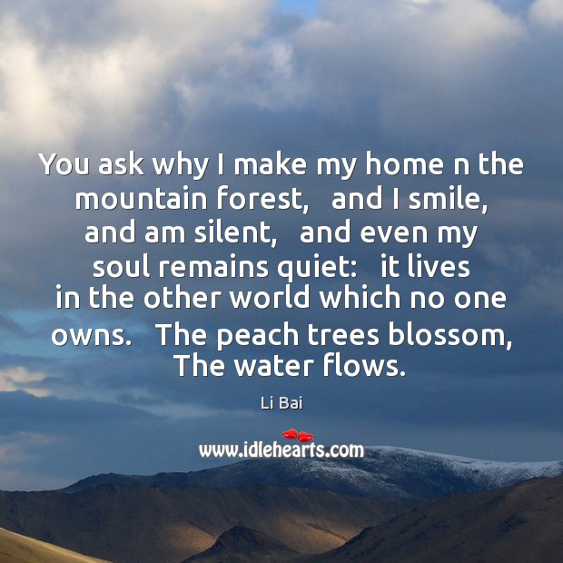 You ask why I make my home n the mountain forest,   and Li Bai Picture Quote