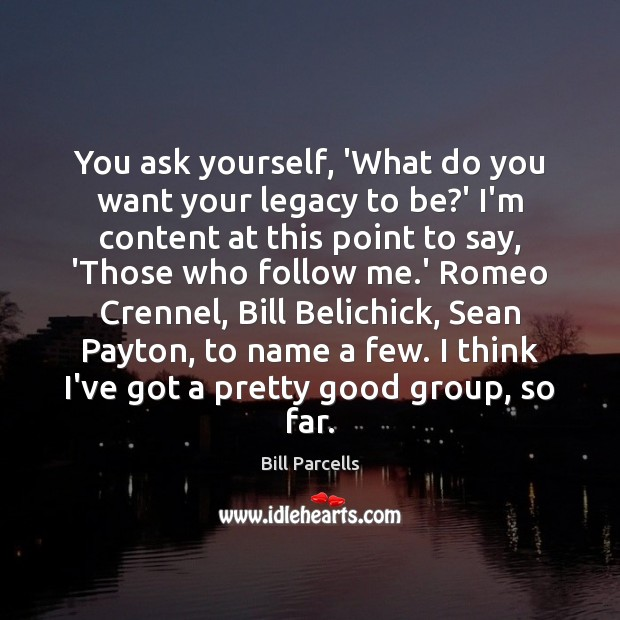 You ask yourself, 'What do you want your legacy to be?' Image