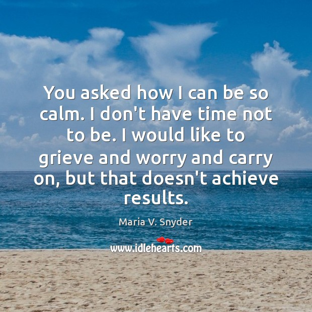 You asked how I can be so calm. I don't have time Image