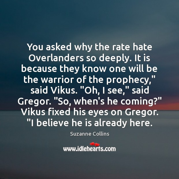 You asked why the rate hate Overlanders so deeply. It is because Suzanne Collins Picture Quote