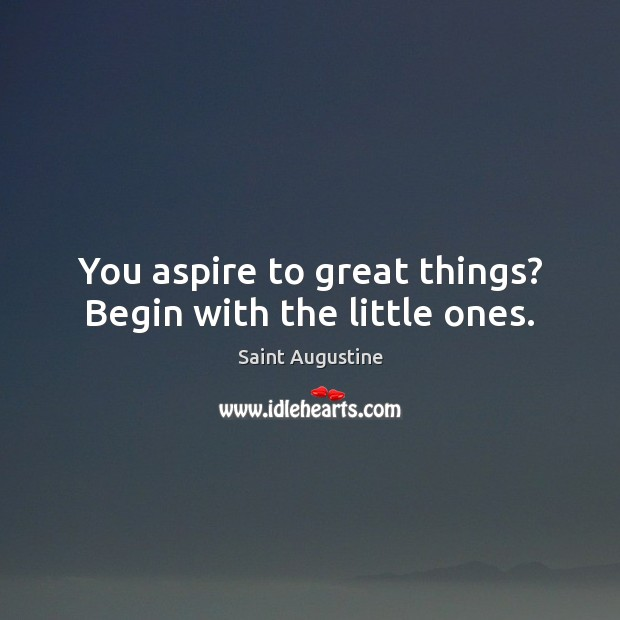 You aspire to great things? Begin with the little ones. Image