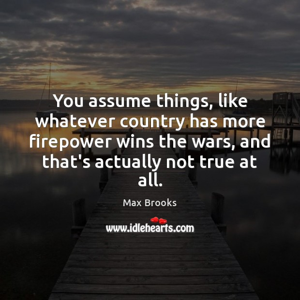You assume things, like whatever country has more firepower wins the wars, Max Brooks Picture Quote