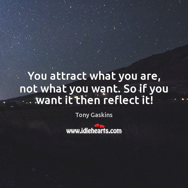 You attract what you are, not what you want. So if you want it then reflect it! Tony Gaskins Picture Quote