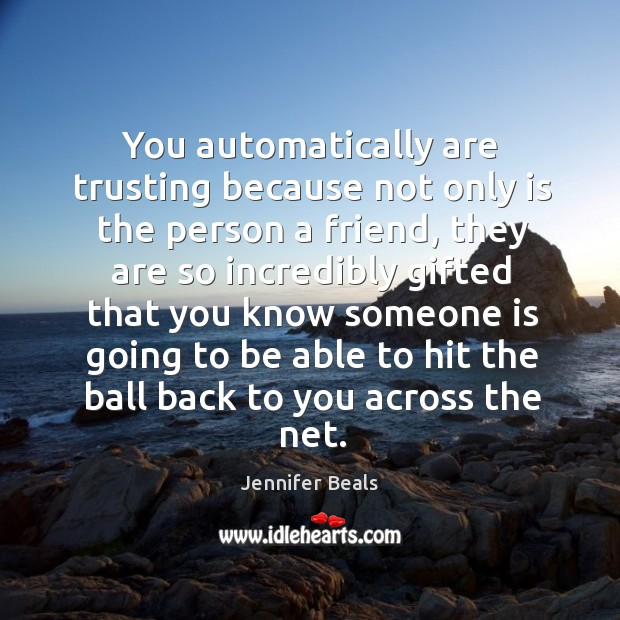 You automatically are trusting because not only is the person a friend, they are so Jennifer Beals Picture Quote