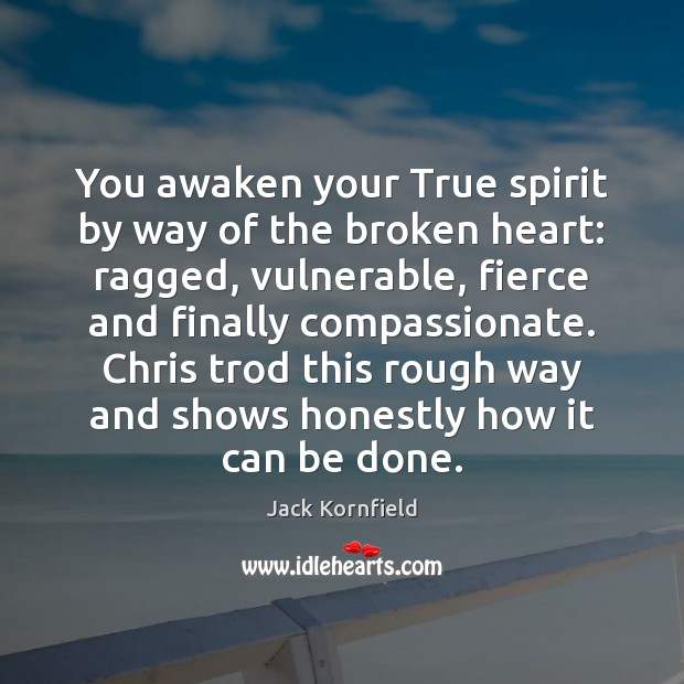 You awaken your True spirit by way of the broken heart: ragged, Jack Kornfield Picture Quote
