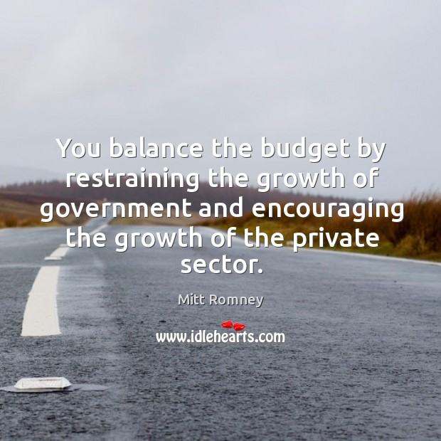 You balance the budget by restraining the growth of government and encouraging the growth of the private sector. Image
