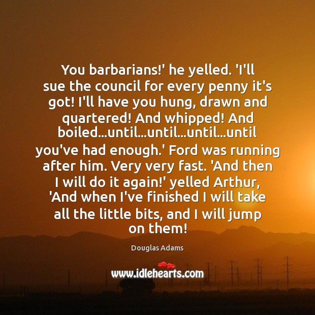 You barbarians!' he yelled. 'I'll sue the council for every penny Douglas Adams Picture Quote