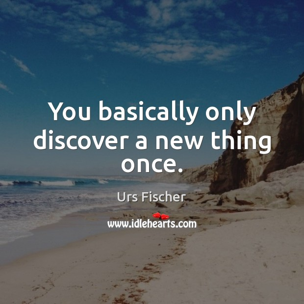 You basically only discover a new thing once. Image
