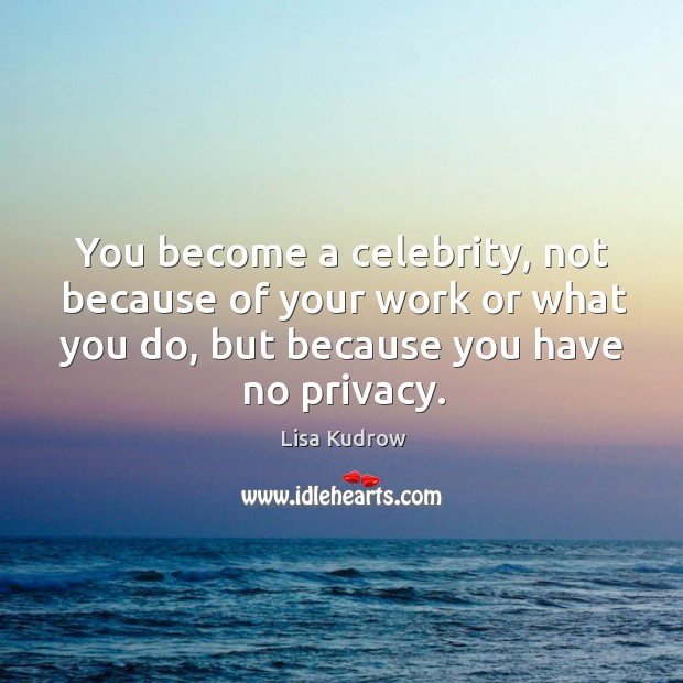 You become a celebrity, not because of your work or what you do, but because you have no privacy. Lisa Kudrow Picture Quote