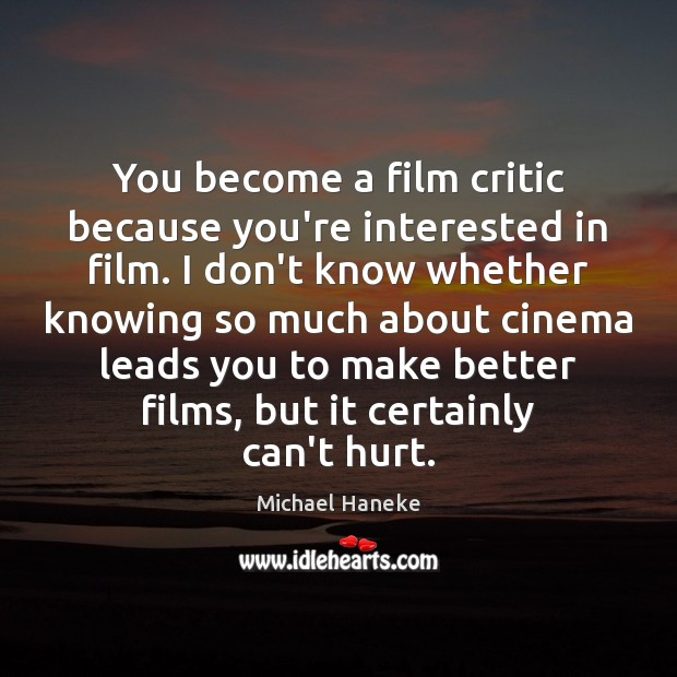 Image, You become a film critic because you're interested in film. I don't