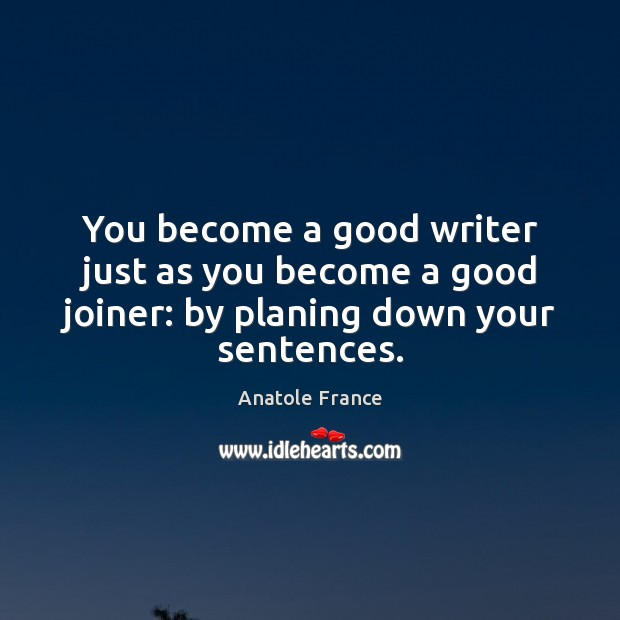 You become a good writer just as you become a good joiner: by planing down your sentences. Anatole France Picture Quote