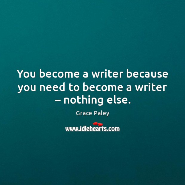You become a writer because you need to become a writer – nothing else. Image