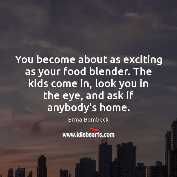 You become about as exciting as your food blender. The kids come Erma Bombeck Picture Quote