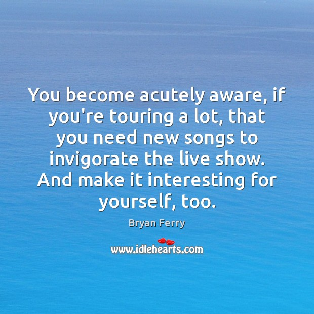 Image, You become acutely aware, if you're touring a lot, that you need