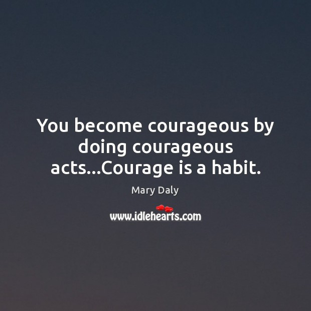 You become courageous by doing courageous acts…Courage is a habit. Mary Daly Picture Quote