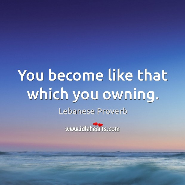You become like that which you owning. Lebanese Proverbs Image