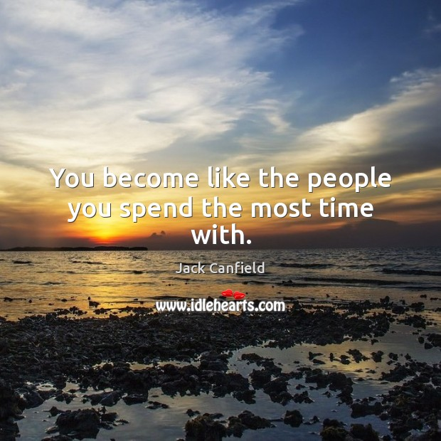 You become like the people you spend the most time with. Jack Canfield Picture Quote