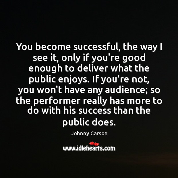 You become successful, the way I see it, only if you're good Johnny Carson Picture Quote