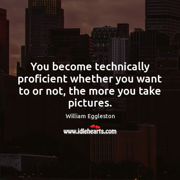 You become technically proficient whether you want to or not, the more you take pictures. Image