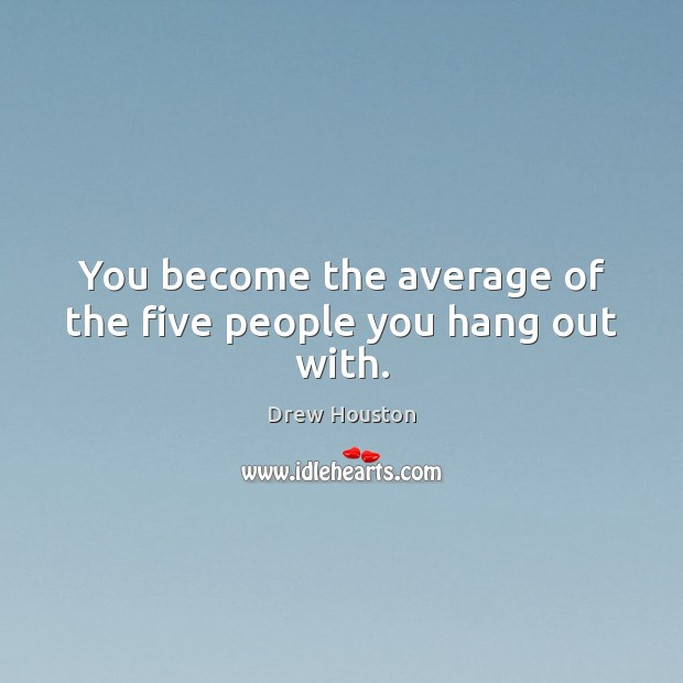 You become the average of the five people you hang out with. Drew Houston Picture Quote