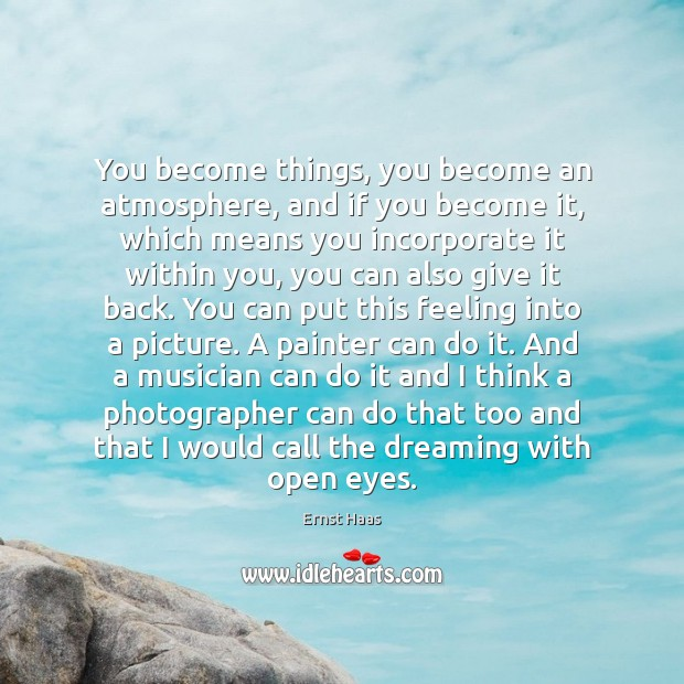 You become things, you become an atmosphere, and if you become it, Ernst Haas Picture Quote