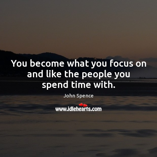 You become what you focus on and like the people you spend time with. Image