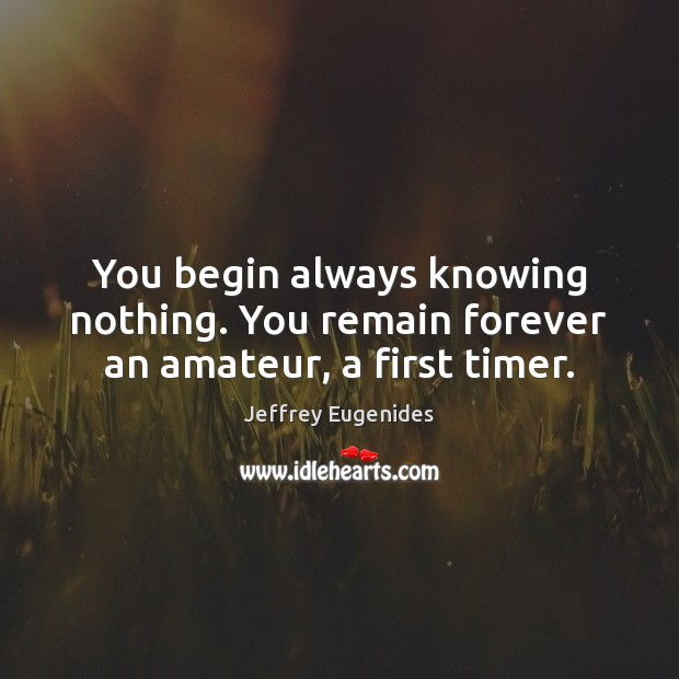 Image, You begin always knowing nothing. You remain forever an amateur, a first timer.
