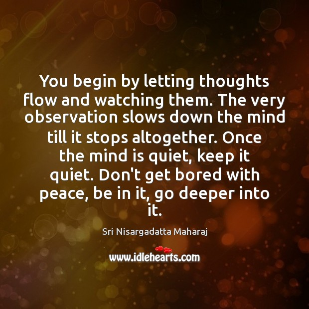 You begin by letting thoughts flow and watching them. The very observation Image