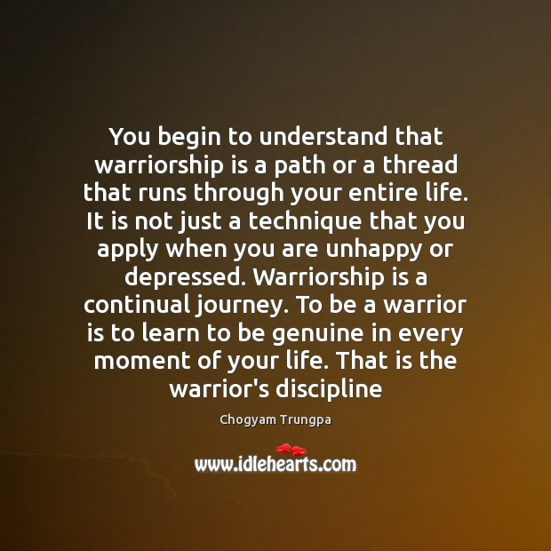 You begin to understand that warriorship is a path or a thread Chogyam Trungpa Picture Quote