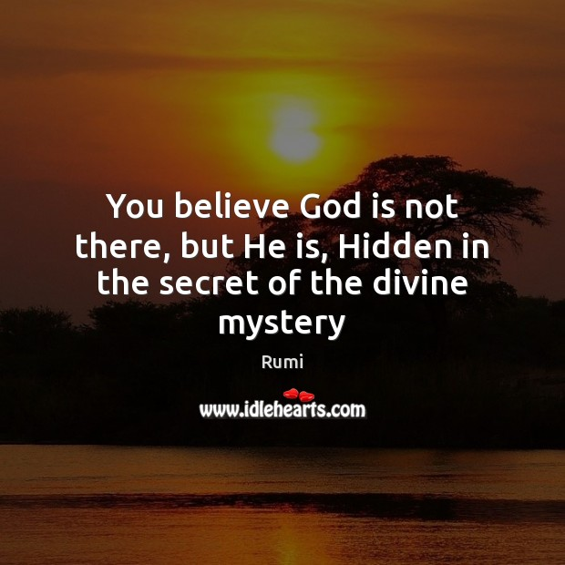 You believe God is not there, but He is, Hidden in the secret of the divine mystery Image