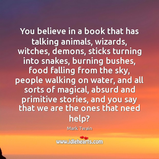 You believe in a book that has talking animals, wizards, witches, demons, Image