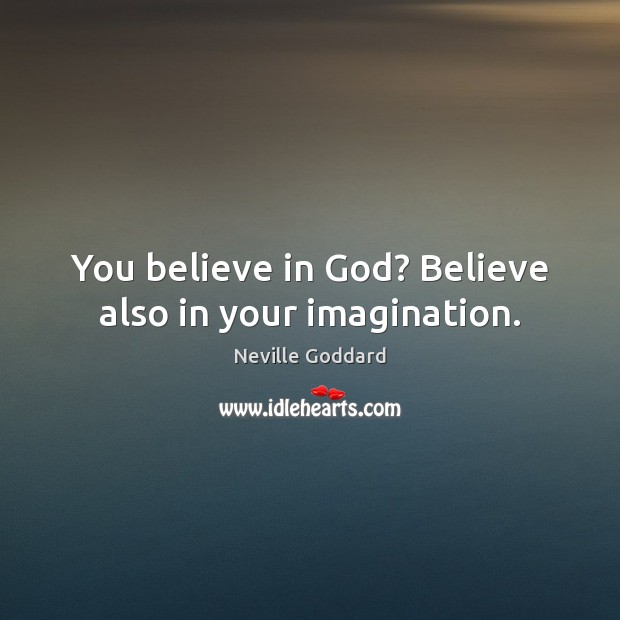 You believe in God? Believe also in your imagination. Image