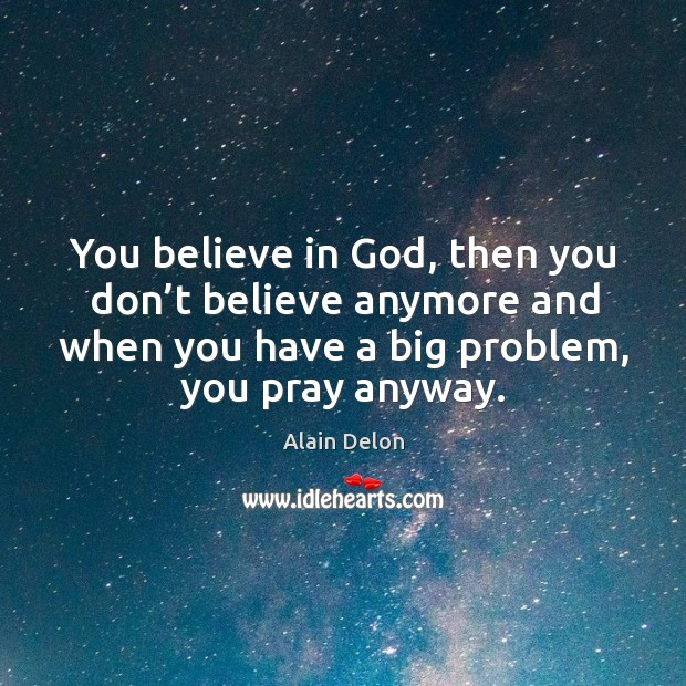 You believe in God, then you don't believe anymore and when you have a big problem, you pray anyway. Image