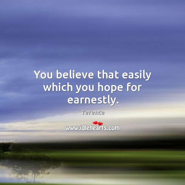 You believe that easily which you hope for earnestly. Terence Picture Quote