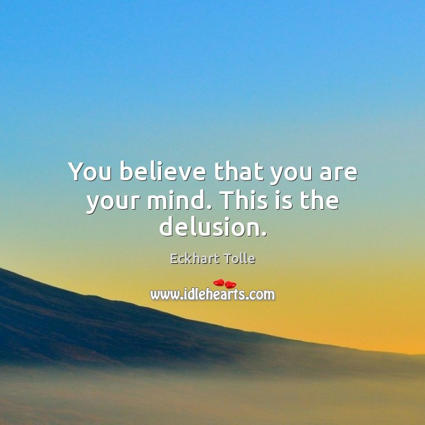 You believe that you are your mind. This is the delusion. Image