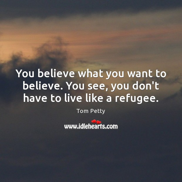 You believe what you want to believe. You see, you don't have to live like a refugee. Image