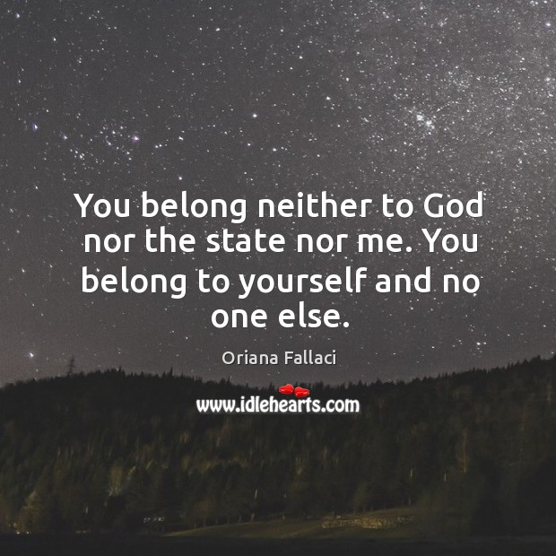 You belong neither to God nor the state nor me. You belong to yourself and no one else. Oriana Fallaci Picture Quote