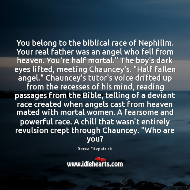 You belong to the biblical race of Nephilim. Your real father was Becca Fitzpatrick Picture Quote