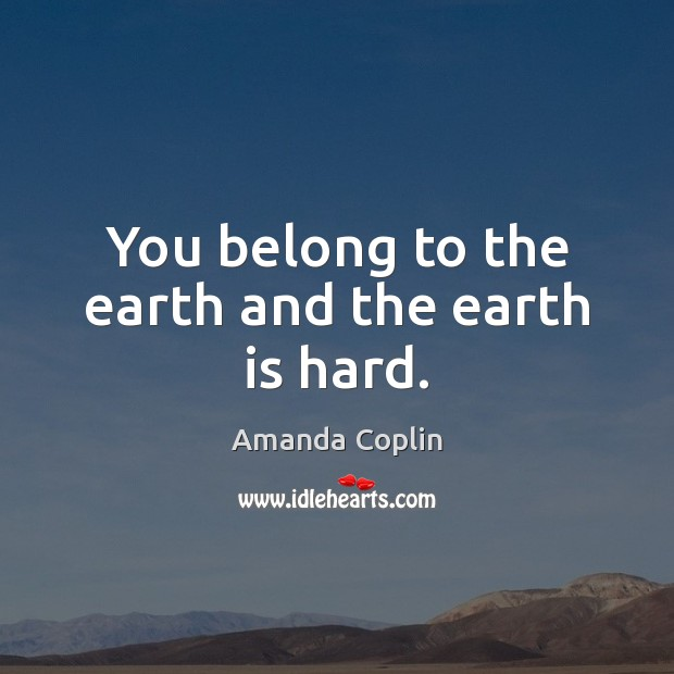 Image, You belong to the earth and the earth is hard.