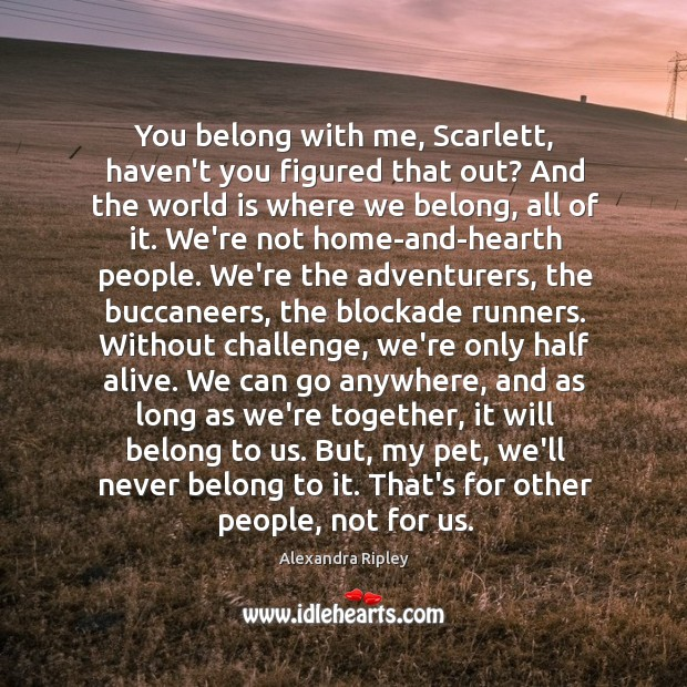 You belong with me, Scarlett, haven't you figured that out? And the Image